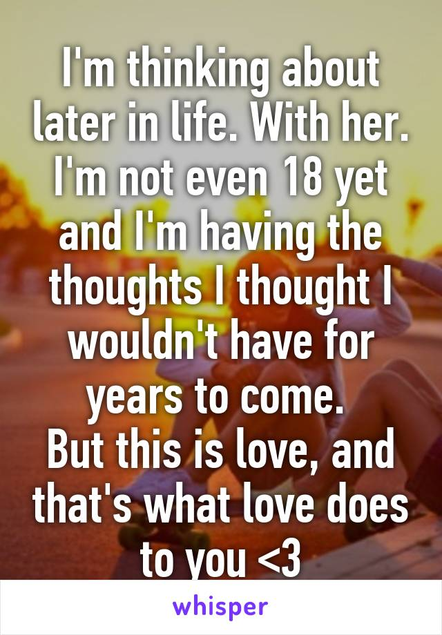 I'm thinking about later in life. With her. I'm not even 18 yet and I'm having the thoughts I thought I wouldn't have for years to come.  But this is love, and that's what love does to you <3