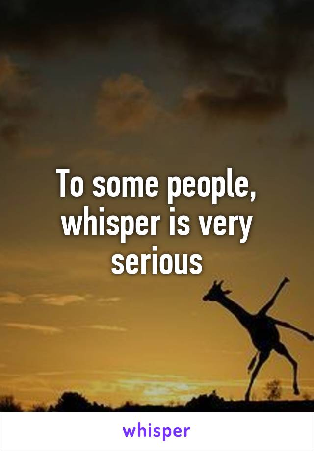 To some people, whisper is very serious
