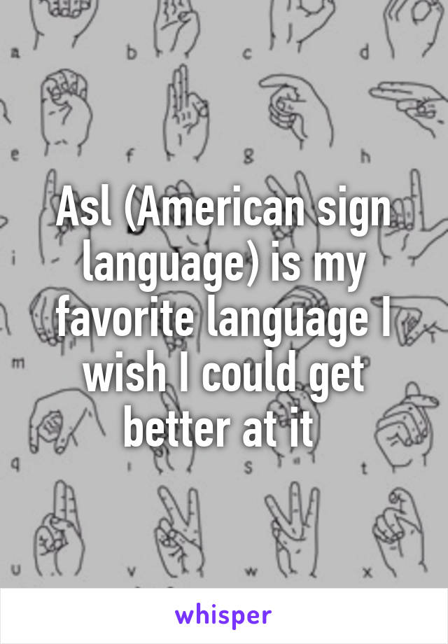 Asl (American sign language) is my favorite language I wish I could get better at it