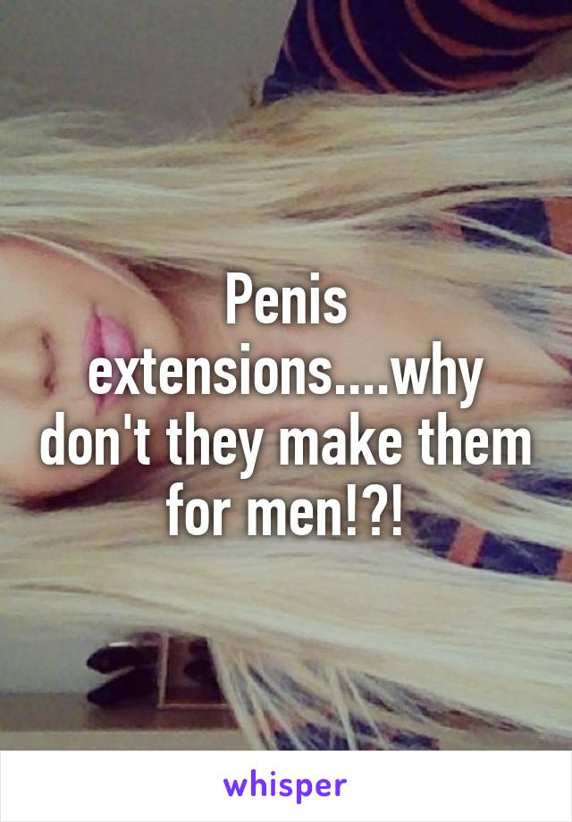 Penis extensions....why don't they make them for men!?!