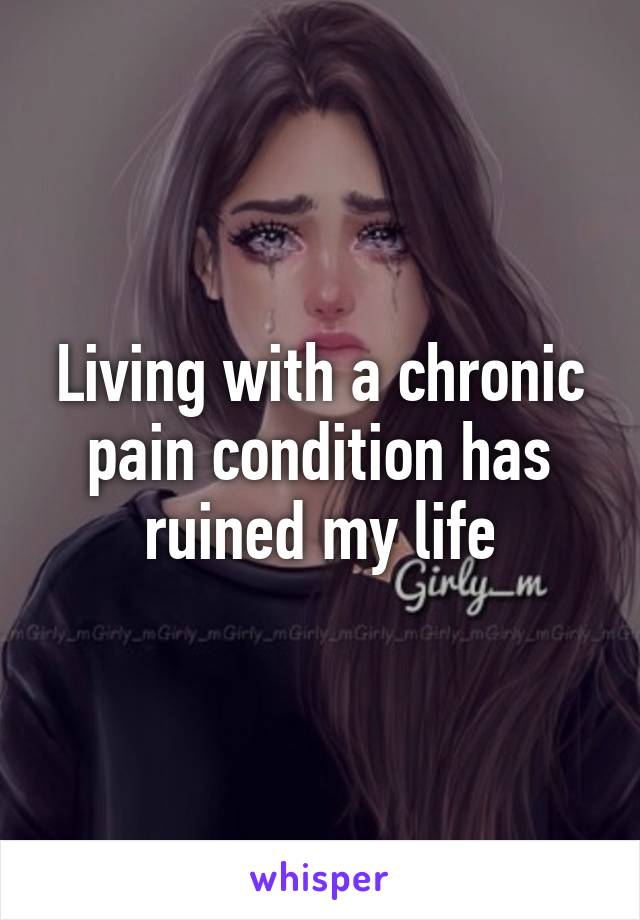 Living with a chronic pain condition has ruined my life