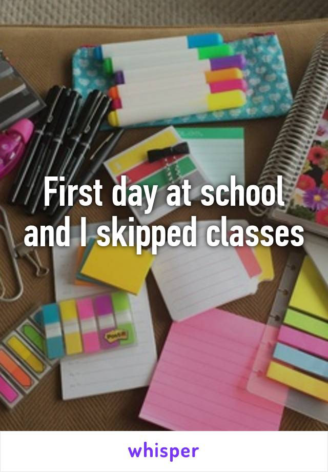 First day at school and I skipped classes