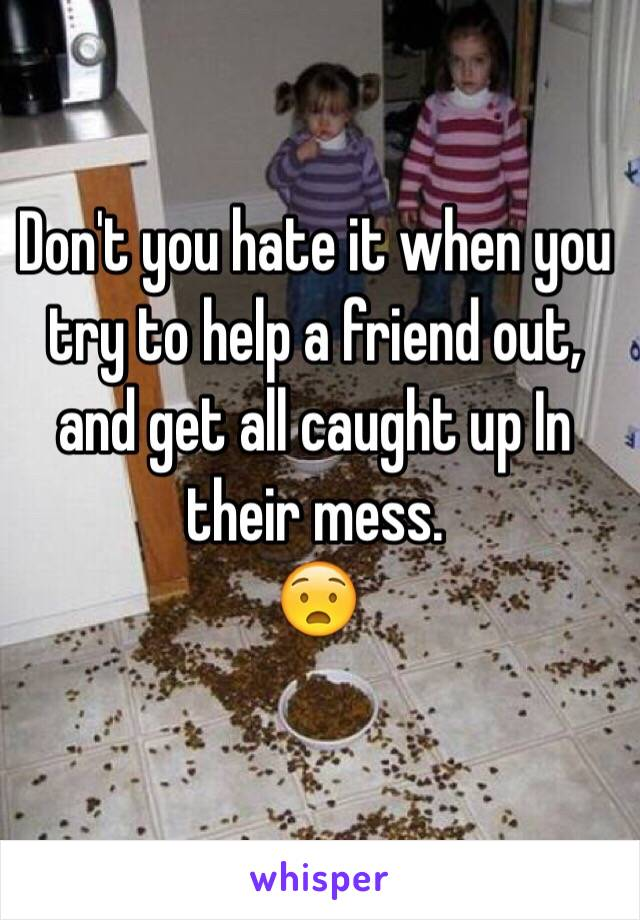 Don't you hate it when you try to help a friend out, and get all caught up In their mess.   😧