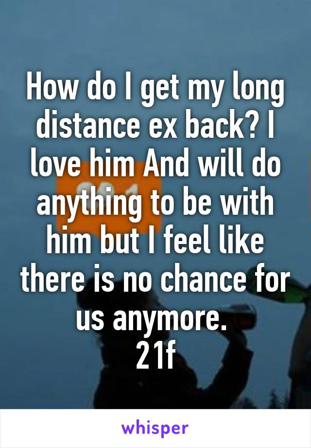 How do I get my long distance ex back? I love him And will do anything to be with him but I feel like there is no chance for us anymore.  21f