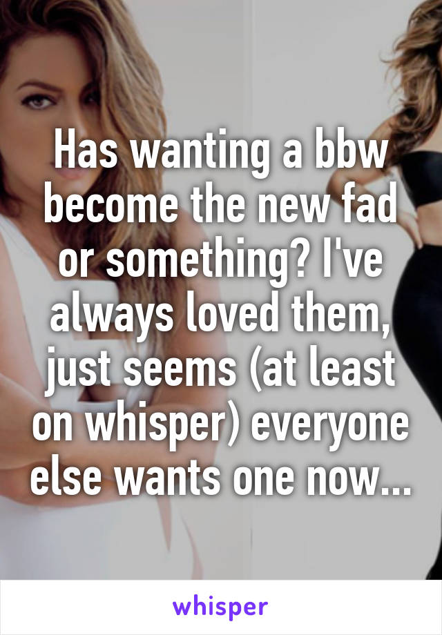 Has wanting a bbw become the new fad or something? I've always loved them, just seems (at least on whisper) everyone else wants one now...