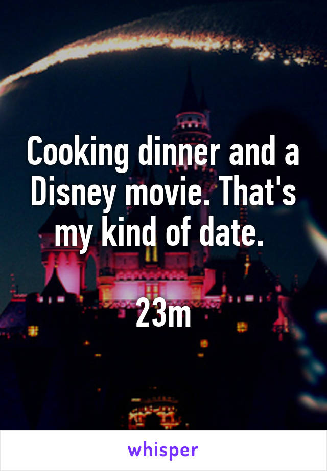 Cooking dinner and a Disney movie. That's my kind of date.   23m