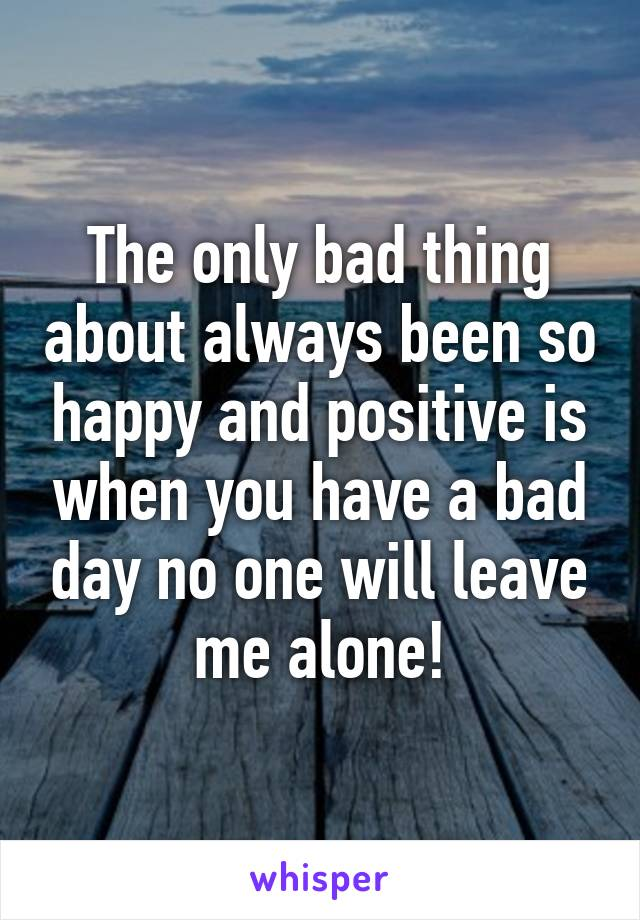 The only bad thing about always been so happy and positive is when you have a bad day no one will leave me alone!