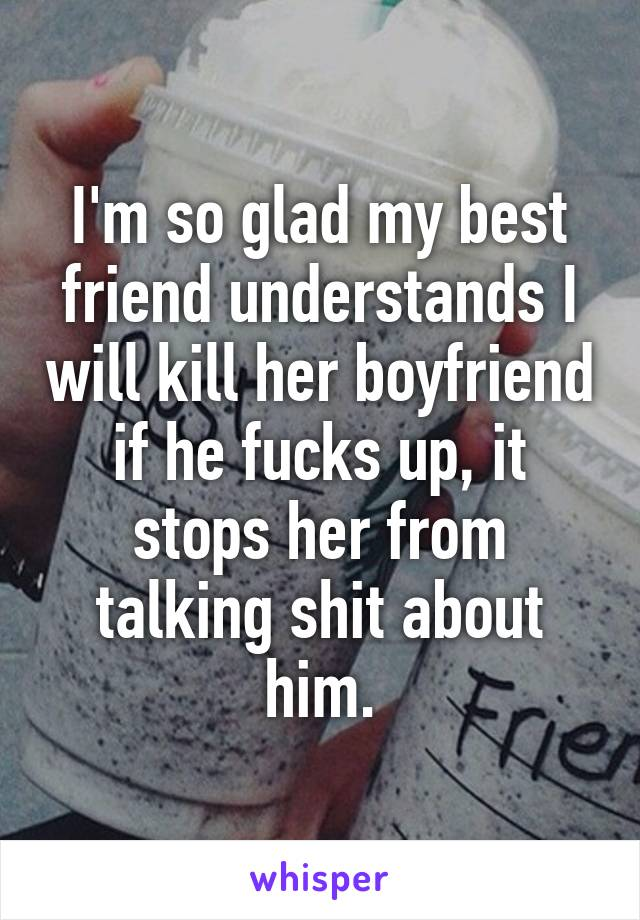 I'm so glad my best friend understands I will kill her boyfriend if he fucks up, it stops her from talking shit about him.