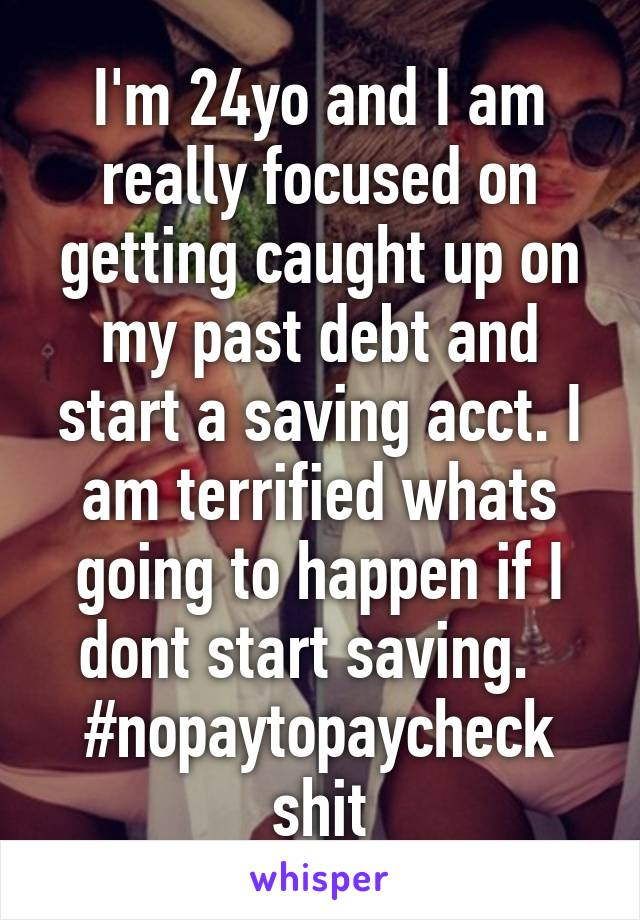 I'm 24yo and I am really focused on getting caught up on my past debt and start a saving acct. I am terrified whats going to happen if I dont start saving.   #nopaytopaycheck shit