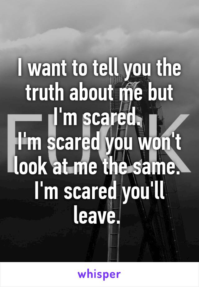I want to tell you the truth about me but I'm scared.  I'm scared you won't look at me the same.  I'm scared you'll leave.