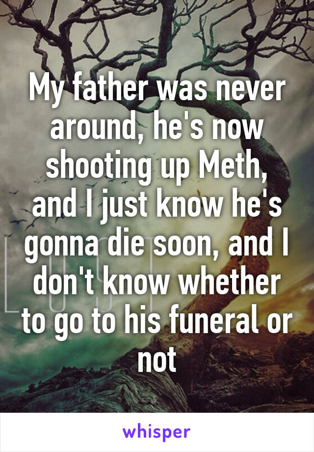My father was never around, he's now shooting up Meth, and I just know he's gonna die soon, and I don't know whether to go to his funeral or not