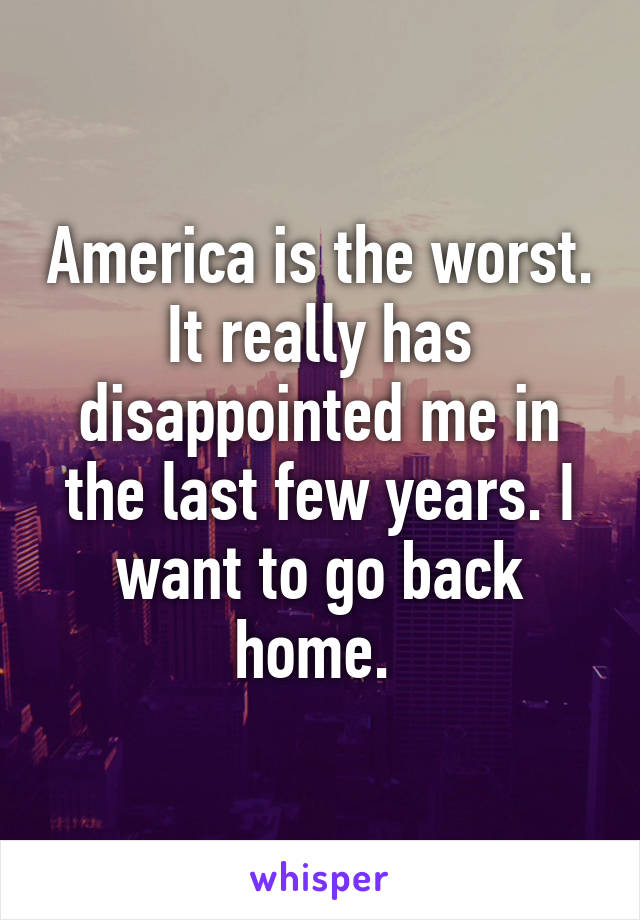 America is the worst. It really has disappointed me in the last few years. I want to go back home.