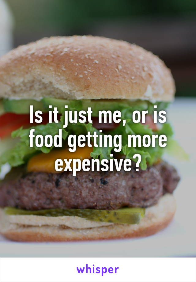 Is it just me, or is food getting more expensive?