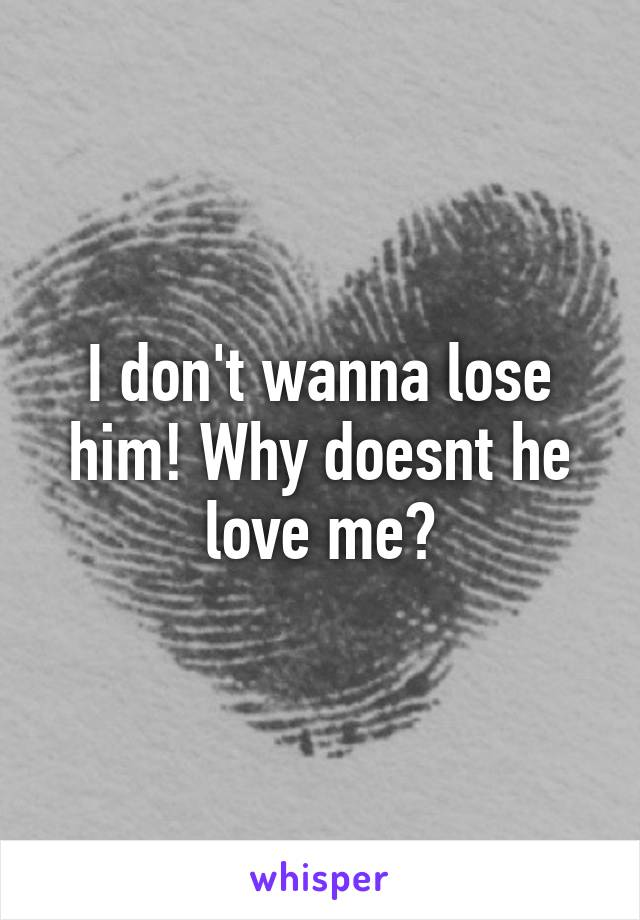 I don't wanna lose him! Why doesnt he love me?