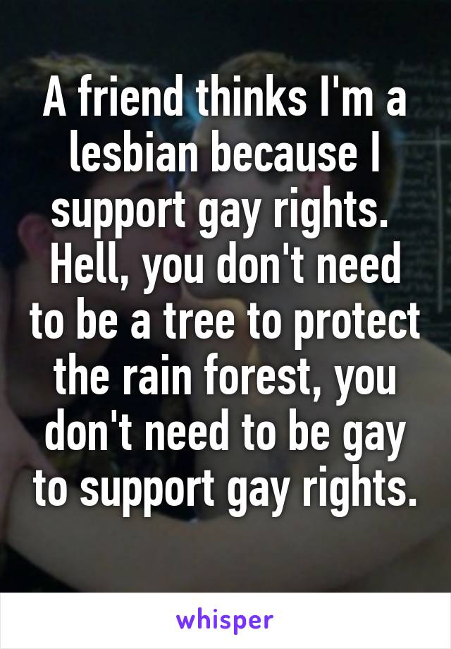 A friend thinks I'm a lesbian because I support gay rights.  Hell, you don't need to be a tree to protect the rain forest, you don't need to be gay to support gay rights.