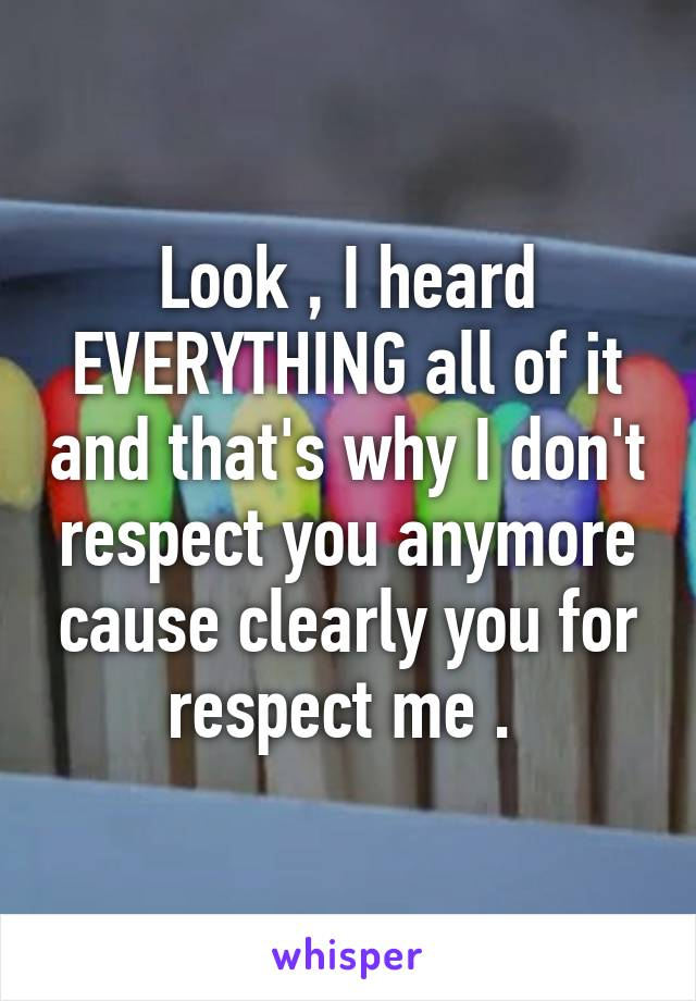 Look , I heard EVERYTHING all of it and that's why I don't respect you anymore cause clearly you for respect me .