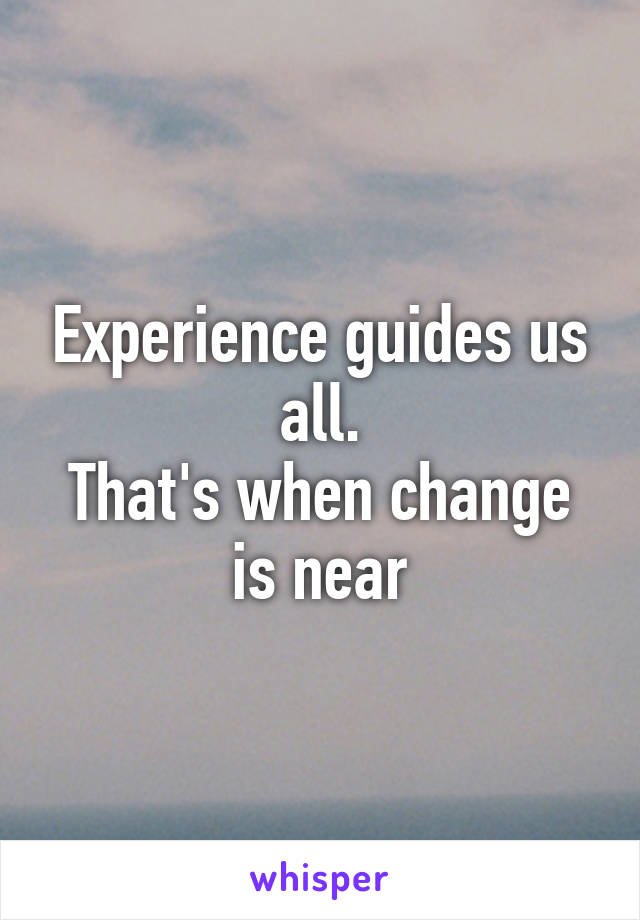 Experience guides us all. That's when change is near