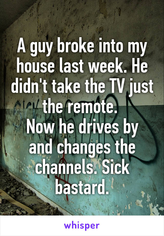 A guy broke into my house last week. He didn't take the TV just the remote.  Now he drives by and changes the channels. Sick bastard.