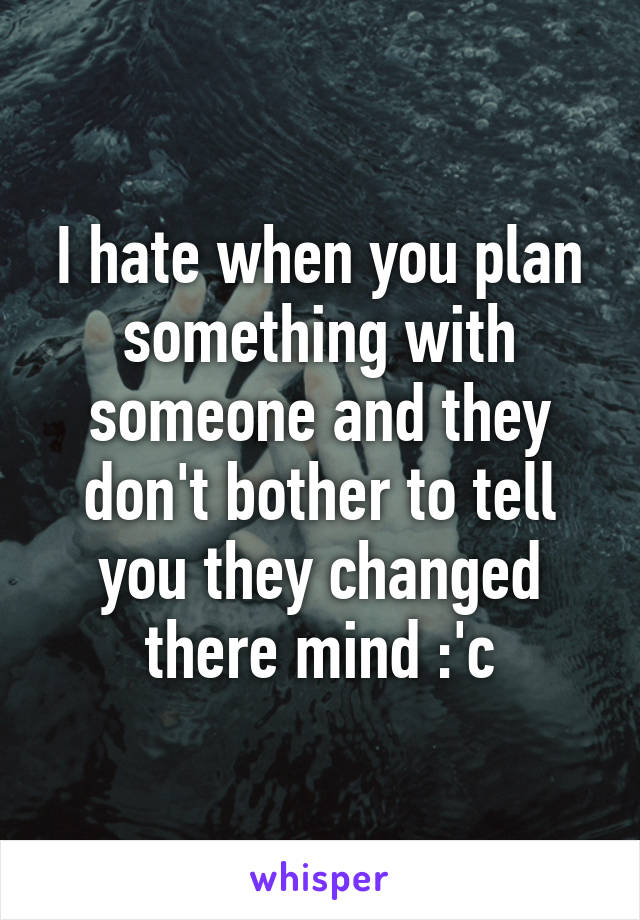 I hate when you plan something with someone and they don't bother to tell you they changed there mind :'c