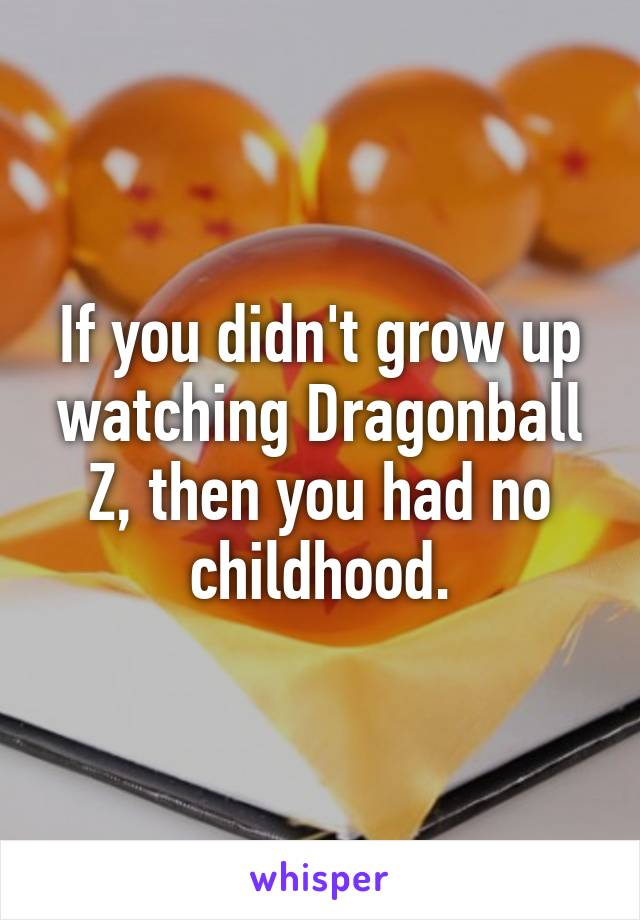 If you didn't grow up watching Dragonball Z, then you had no childhood.
