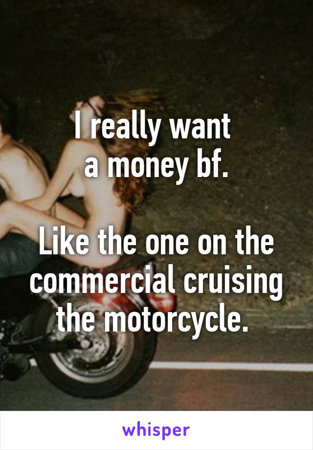 I really want  a money bf.  Like the one on the commercial cruising the motorcycle.