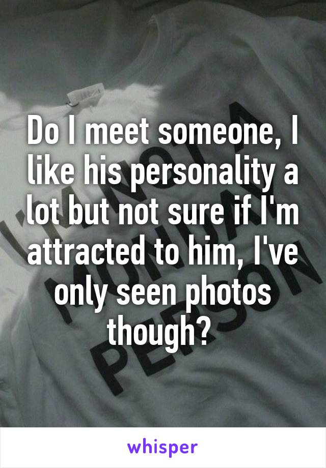Do I meet someone, I like his personality a lot but not sure if I'm attracted to him, I've only seen photos though?