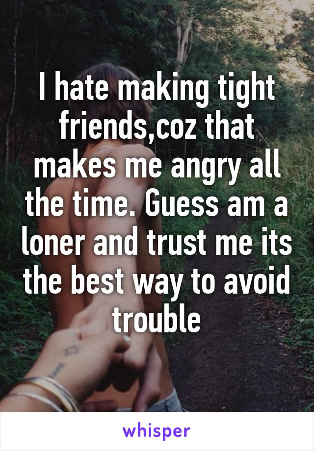 I hate making tight friends,coz that makes me angry all the time. Guess am a loner and trust me its the best way to avoid trouble