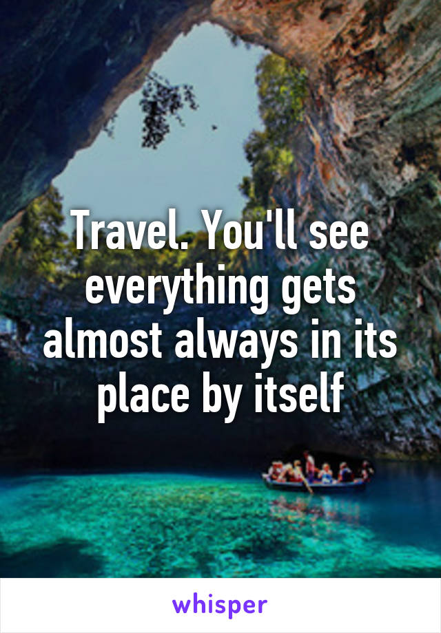 Travel. You'll see everything gets almost always in its place by itself