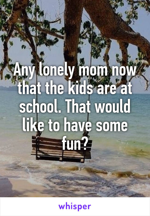 Any lonely mom now that the kids are at school. That would like to have some fun?