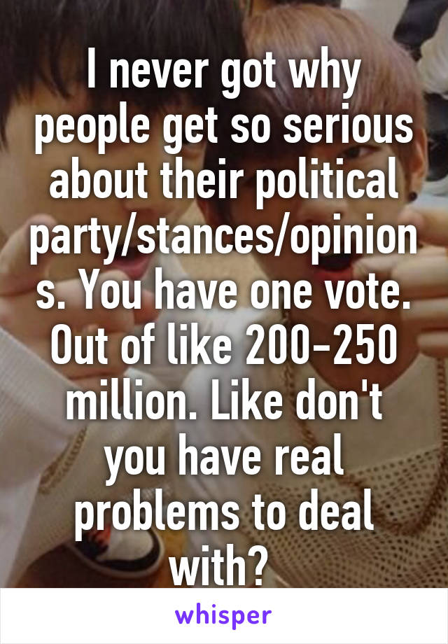 I never got why people get so serious about their political party/stances/opinions. You have one vote. Out of like 200-250 million. Like don't you have real problems to deal with?