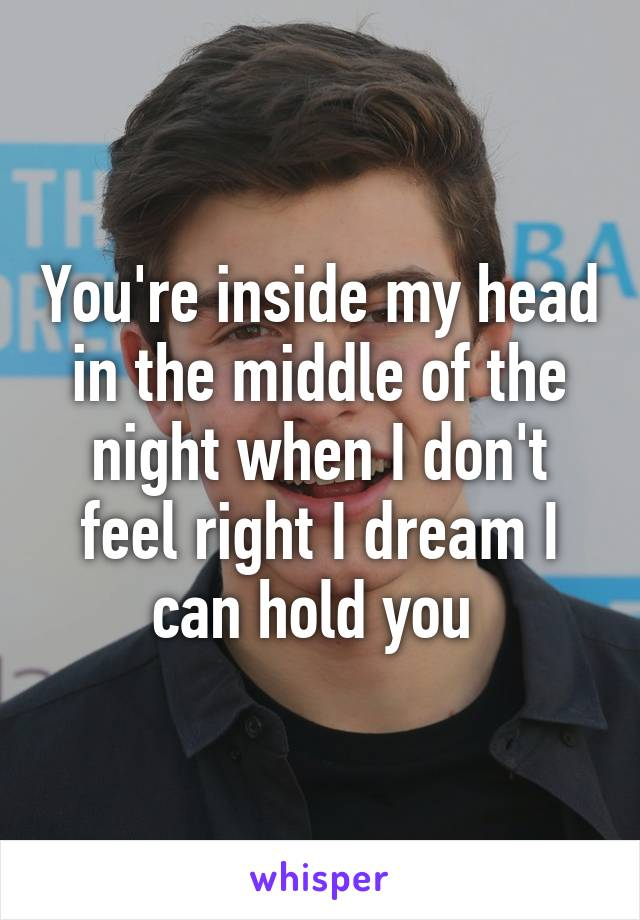 You're inside my head in the middle of the night when I don't feel right I dream I can hold you