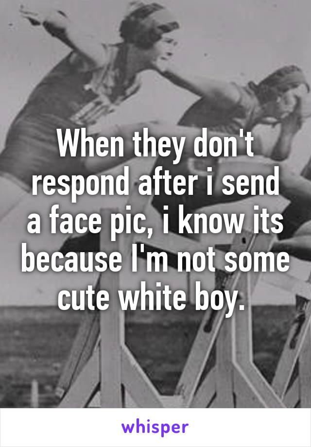 When they don't respond after i send a face pic, i know its because I'm not some cute white boy.