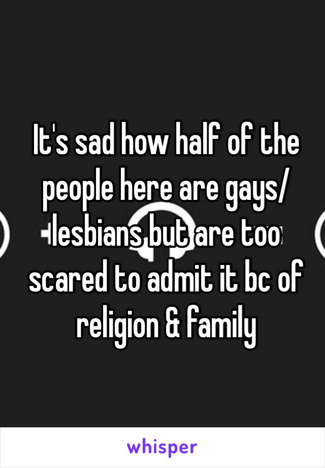 It's sad how half of the people here are gays/lesbians but are too scared to admit it bc of religion & family