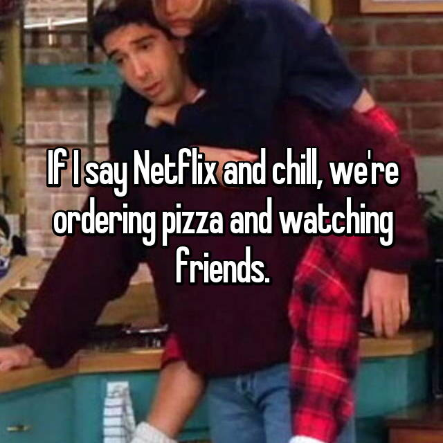 If I say Netflix and chill, we're ordering pizza and watching friends.
