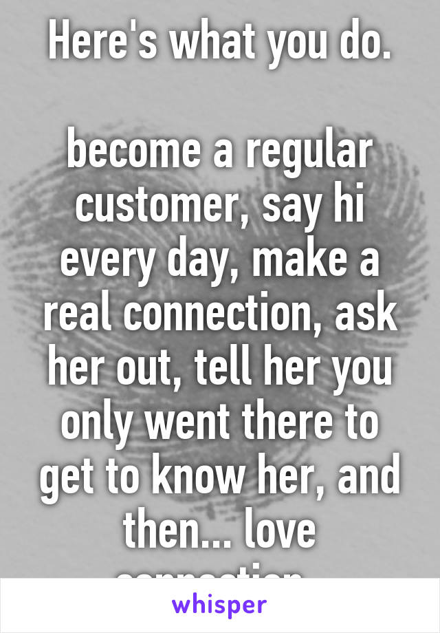 Here's what you do.  become a regular customer, say hi every day, make a real connection, ask her out, tell her you only went there to get to know her, and then... love connection.