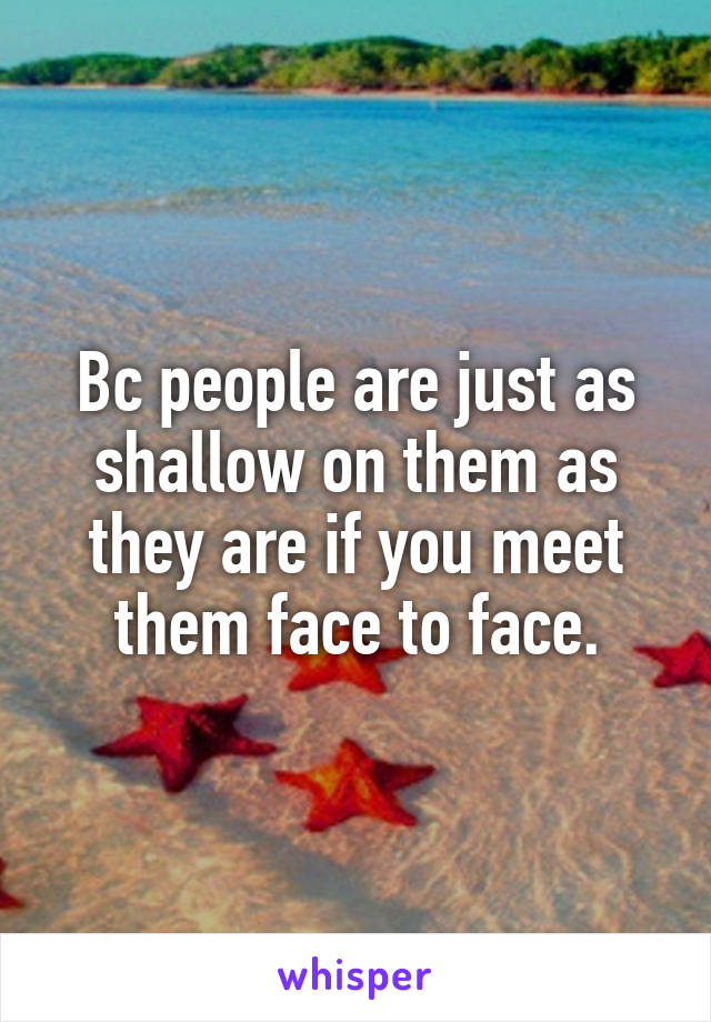 Bc people are just as shallow on them as they are if you meet them face to face.