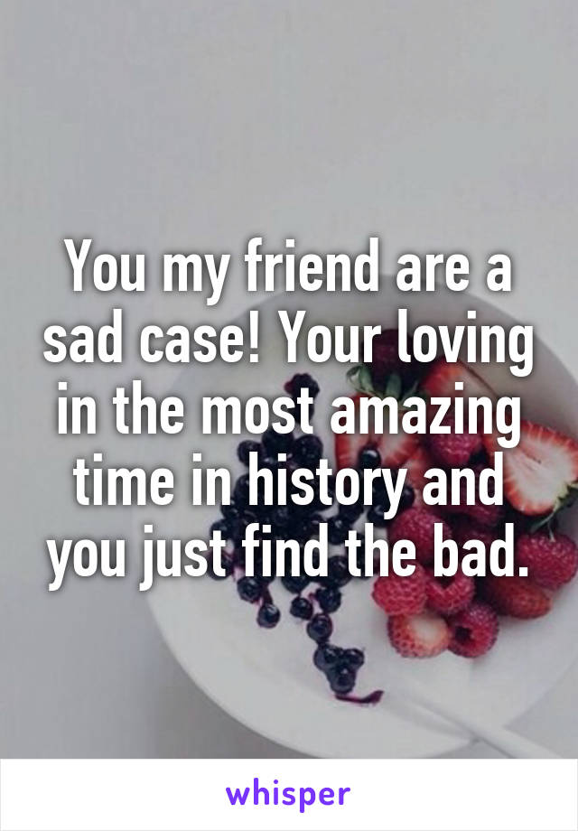 You my friend are a sad case! Your loving in the most amazing time in history and you just find the bad.