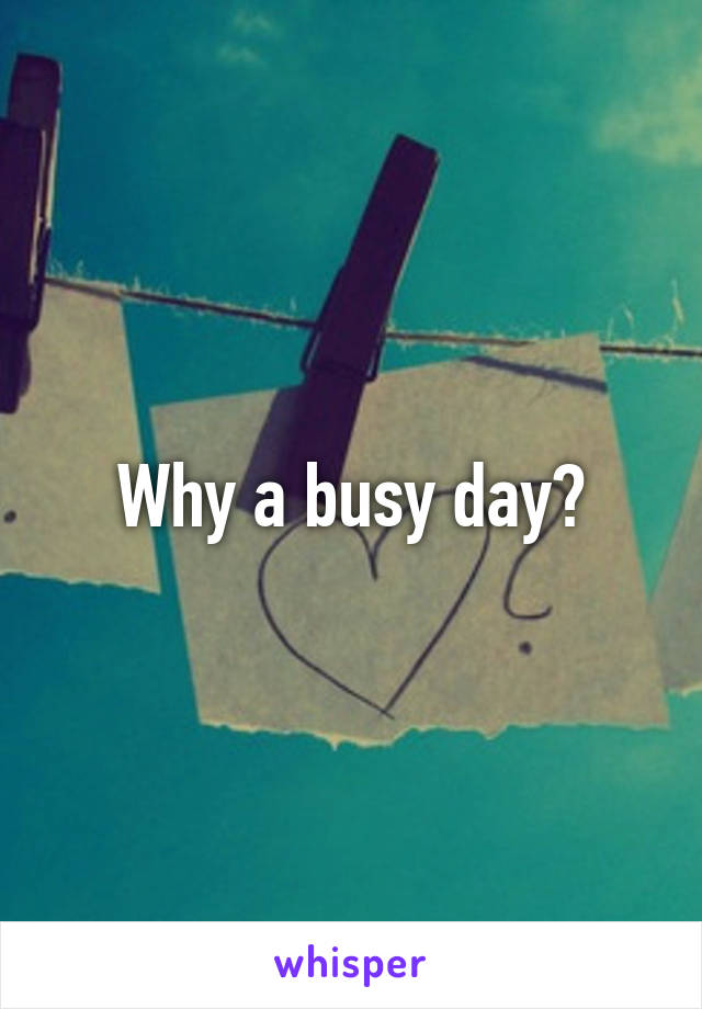 Why a busy day?