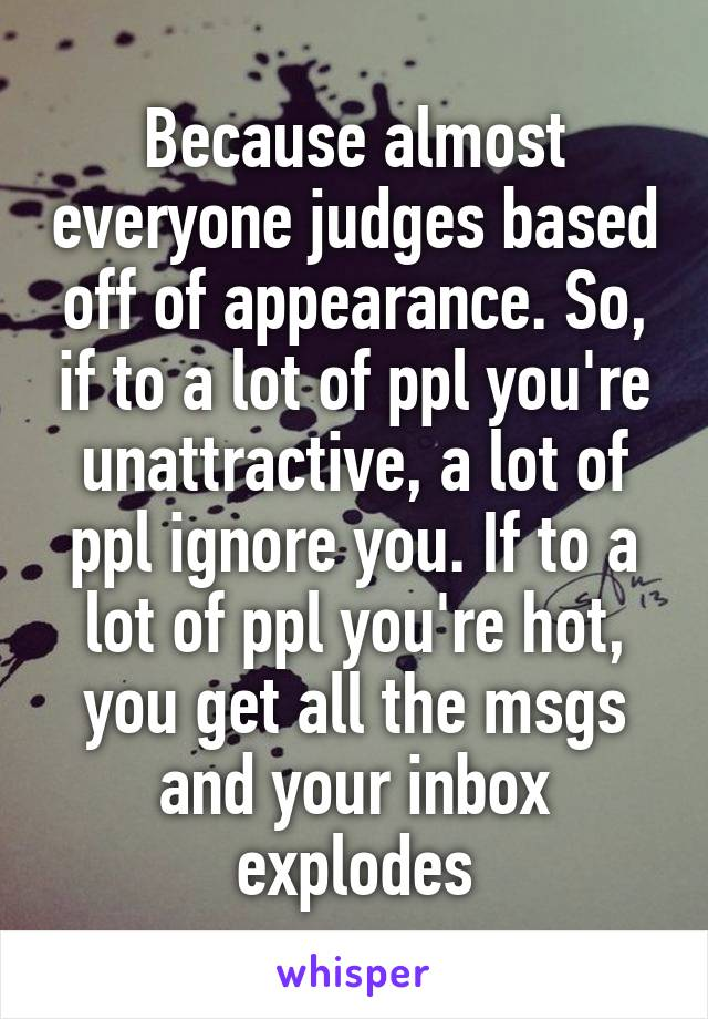 Because almost everyone judges based off of appearance. So, if to a lot of ppl you're unattractive, a lot of ppl ignore you. If to a lot of ppl you're hot, you get all the msgs and your inbox explodes