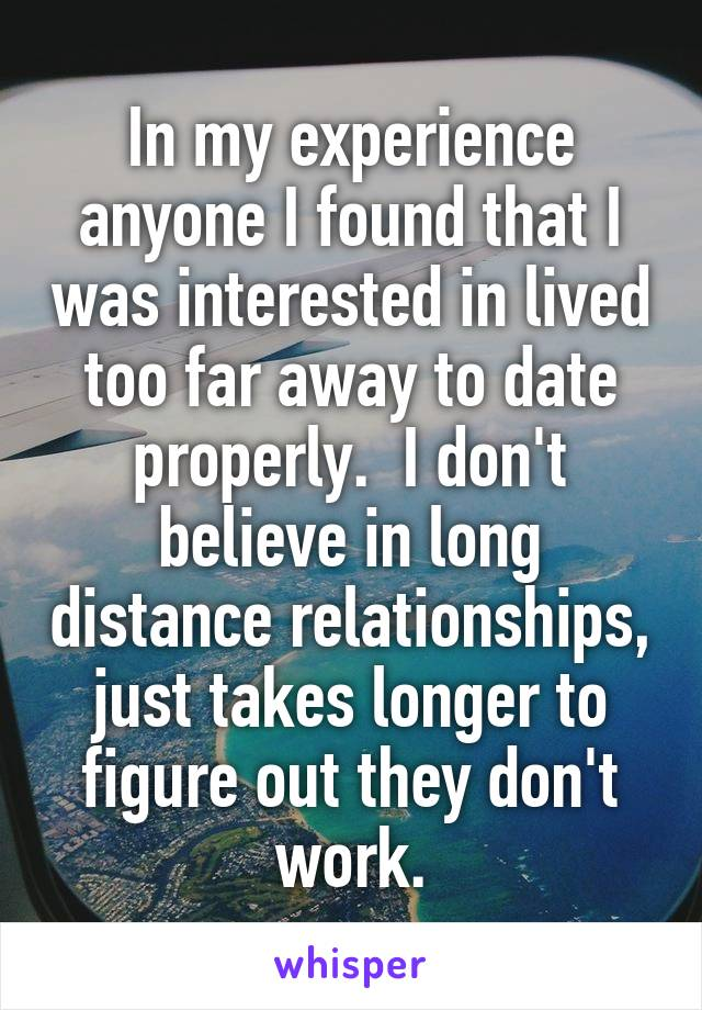 In my experience anyone I found that I was interested in lived too far away to date properly.  I don't believe in long distance relationships, just takes longer to figure out they don't work.