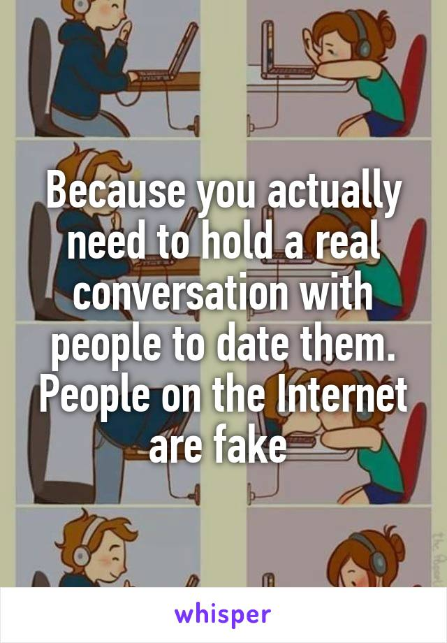 Because you actually need to hold a real conversation with people to date them. People on the Internet are fake