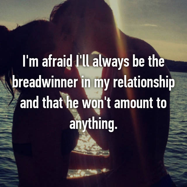 I'm afraid I'll always be the breadwinner in my relationship and that he won't amount to anything.