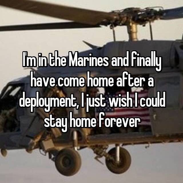 I'm in the Marines and finally have come home after a deployment, I just wish I could stay home forever