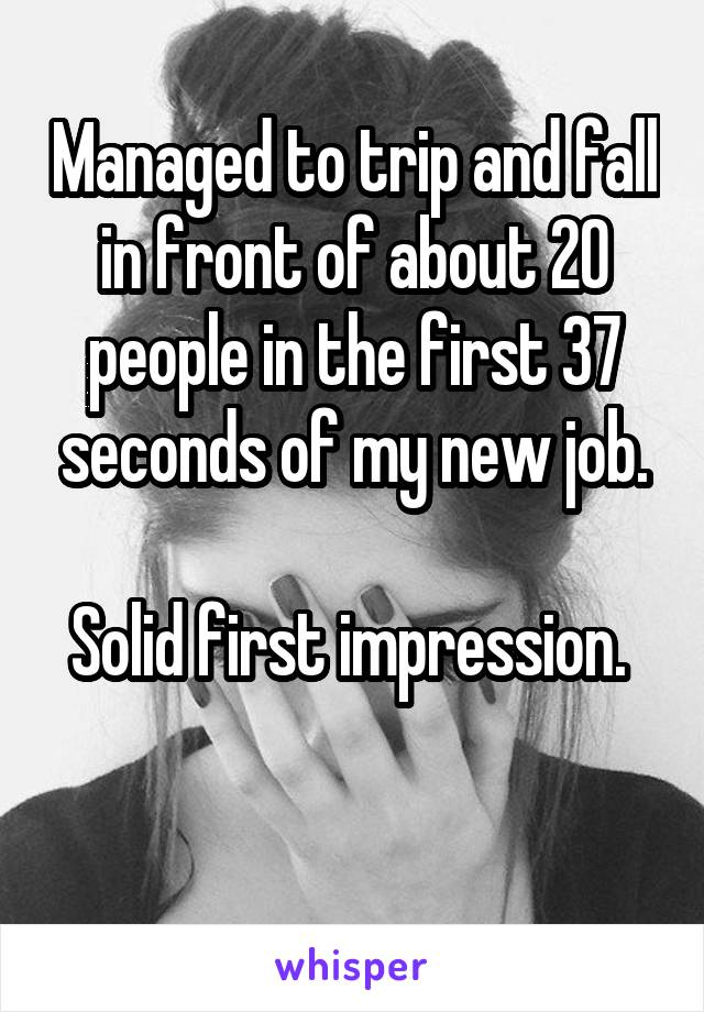 Managed to trip and fall in front of about 20 people in the first 37 seconds of my new job.  Solid first impression.