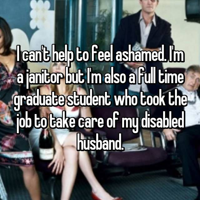 I can't help to feel ashamed. I'm a janitor but I'm also a full time graduate student who took the job to take care of my disabled husband.
