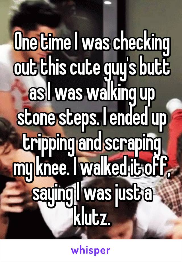 One time I was checking out this cute guy's butt as I was walking up stone steps. I ended up tripping and scraping my knee. I walked it off, saying I was just a klutz.