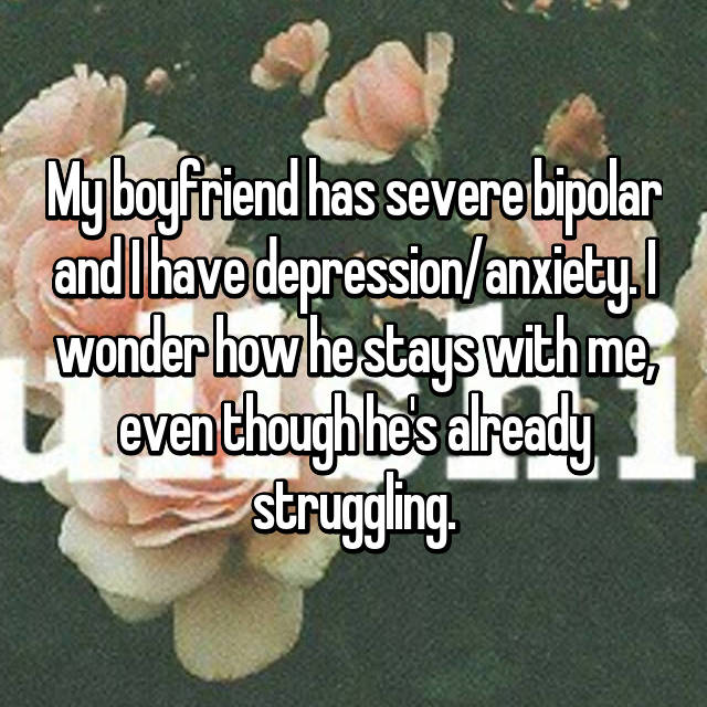 My boyfriend has severe bipolar and I have depression/anxiety. I wonder how he stays with me, even though he's already struggling.