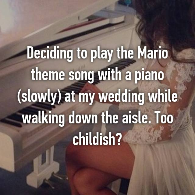 Deciding to play the Mario theme song with a piano (slowly) at my wedding while walking down the aisle. Too childish? 🙈🙈
