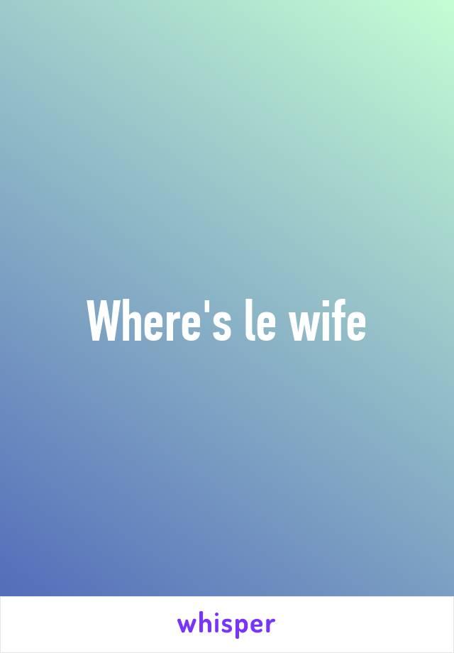 Where's le wife