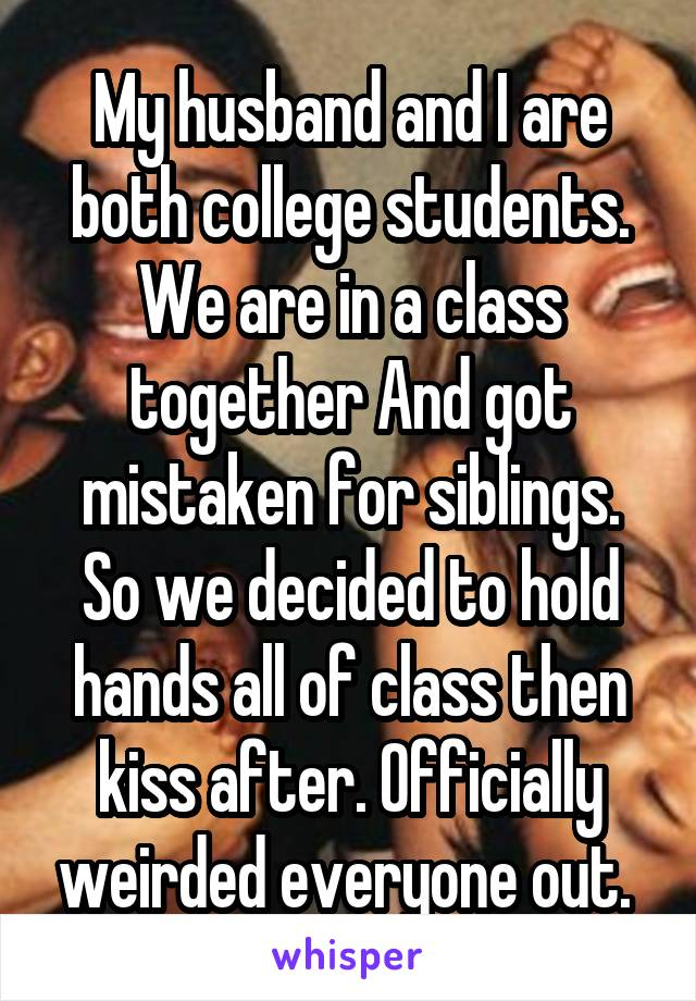My husband and I are both college students. We are in a class together And got mistaken for siblings. So we decided to hold hands all of class then kiss after. Officially weirded everyone out.